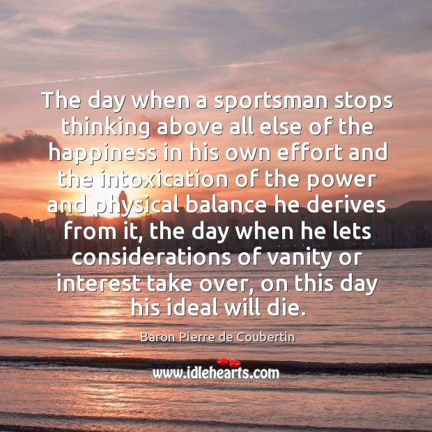 The day when a sportsman stops thinking above all else of the happiness in his own effort Baron Pierre de Coubertin Picture Quote