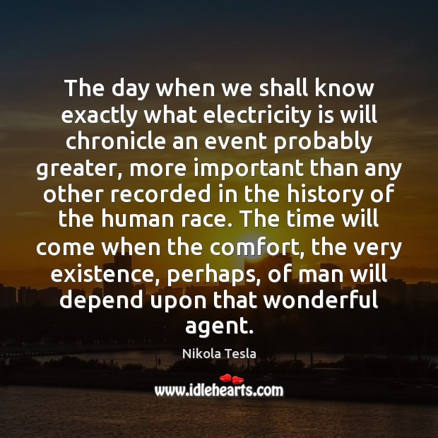 The day when we shall know exactly what electricity is will chronicle Nikola Tesla Picture Quote