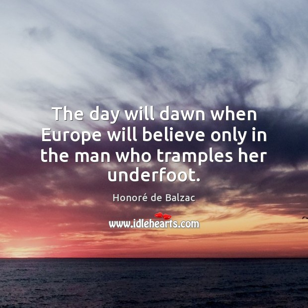 Image, The day will dawn when Europe will believe only in the man who tramples her underfoot.
