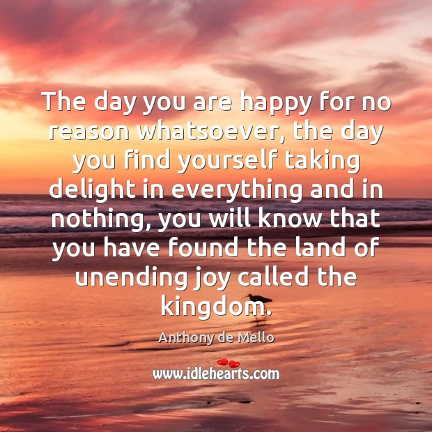 The day you are happy for no reason whatsoever, the day you Anthony de Mello Picture Quote