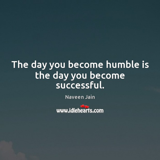 Image, The day you become humble is the day you become successful.