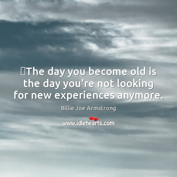 ‎The day you become old is the day you're not looking for new experiences anymore. Billie Joe Armstrong Picture Quote