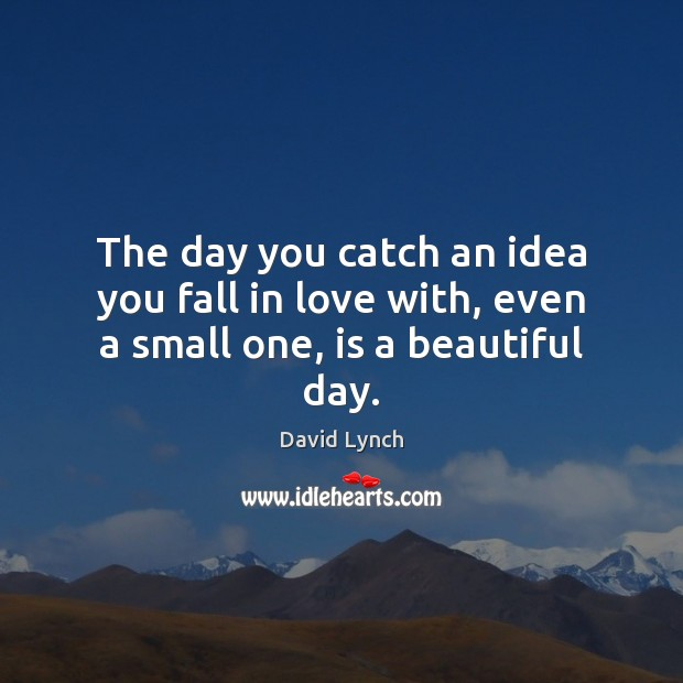 The day you catch an idea you fall in love with, even a small one, is a beautiful day. David Lynch Picture Quote