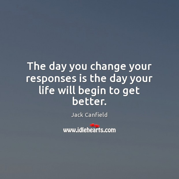 The day you change your responses is the day your life will begin to get better. Jack Canfield Picture Quote