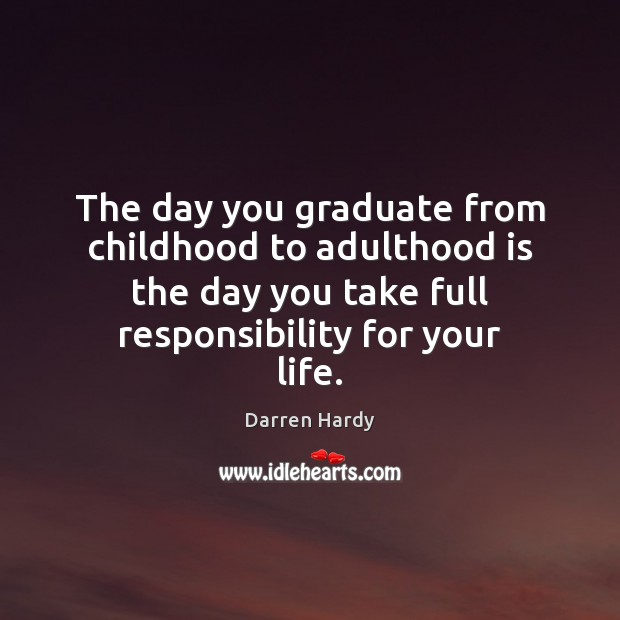 The day you graduate from childhood to adulthood is the day you Image