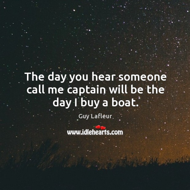 Image, The day you hear someone call me captain will be the day I buy a boat.