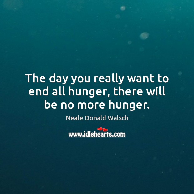 The day you really want to end all hunger, there will be no more hunger. Image
