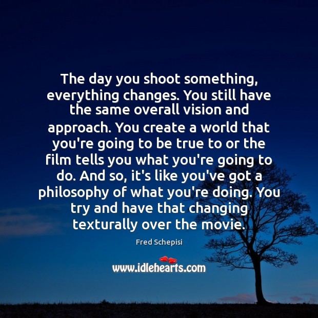 The day you shoot something, everything changes. You still have the same Image