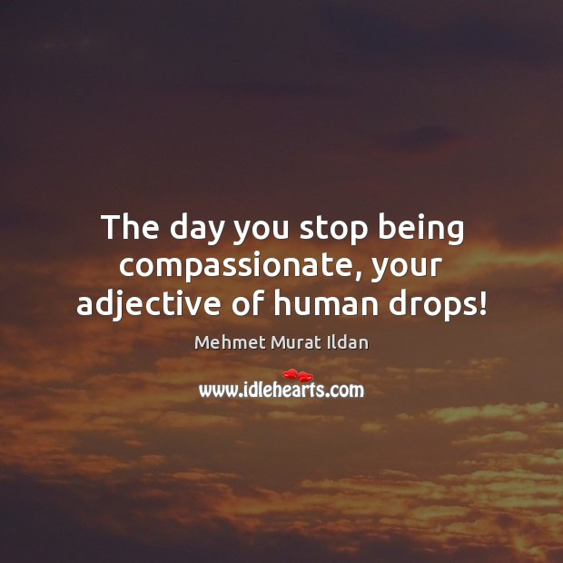 Image, The day you stop being compassionate, your adjective of human drops!