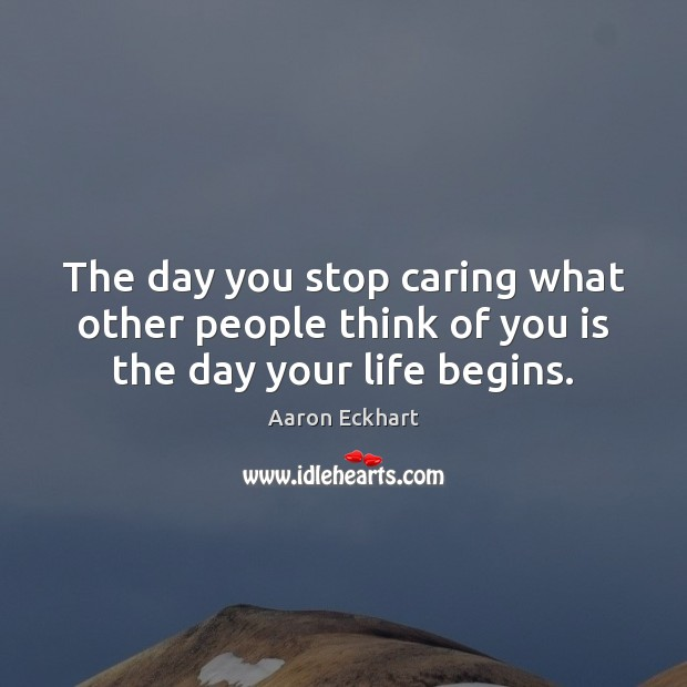 The day you stop caring what other people think of you is the day your life begins. Care Quotes Image