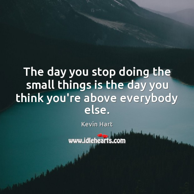 The day you stop doing the small things is the day you think you're above everybody else. Kevin Hart Picture Quote