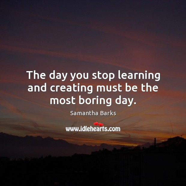 The day you stop learning and creating must be the most boring day. Image