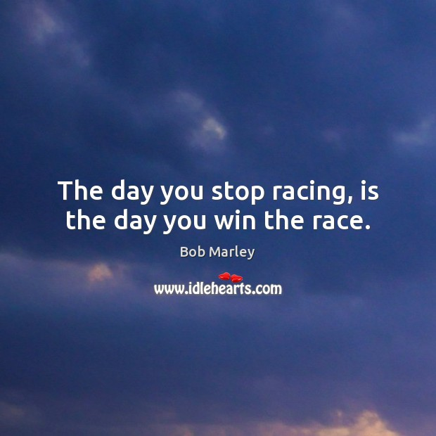 The day you stop racing, is the day you win the race. Bob Marley Picture Quote