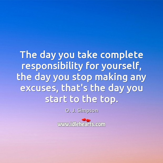 The day you take complete responsibility for yourself, the day you stop Image