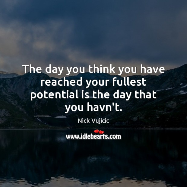 Image, The day you think you have reached your fullest potential is the day that you havn't.