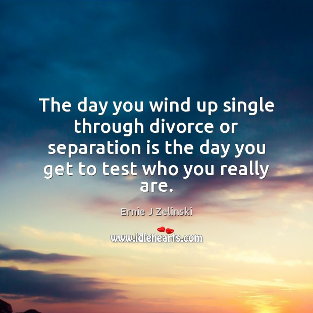 The day you wind up single through divorce or separation is the Ernie J Zelinski Picture Quote