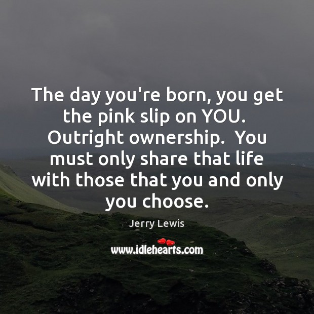 Image, The day you're born, you get the pink slip on YOU.  Outright