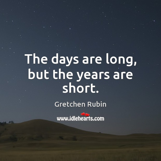 The days are long, but the years are short. Gretchen Rubin Picture Quote