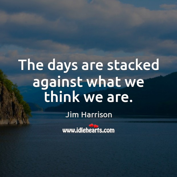 The days are stacked against what we think we are. Jim Harrison Picture Quote