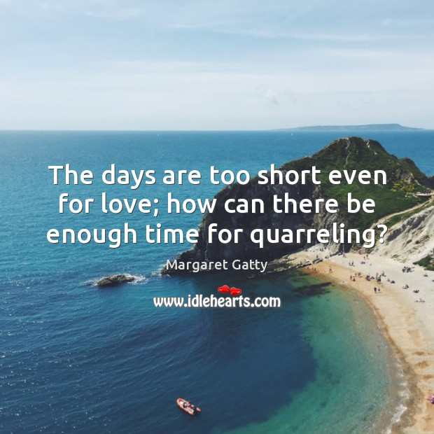 The days are too short even for love; how can there be enough time for quarreling? Image