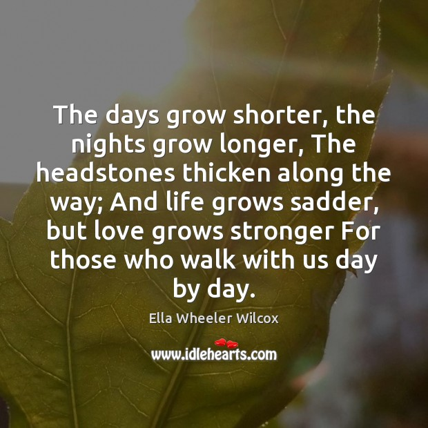 The days grow shorter, the nights grow longer, The headstones thicken along Ella Wheeler Wilcox Picture Quote