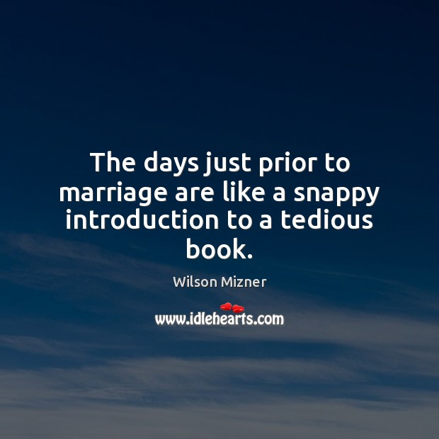 The days just prior to marriage are like a snappy introduction to a tedious book. Image