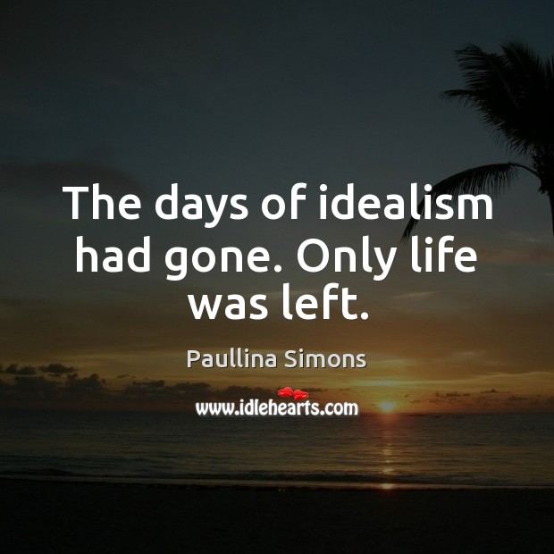The days of idealism had gone. Only life was left. Paullina Simons Picture Quote
