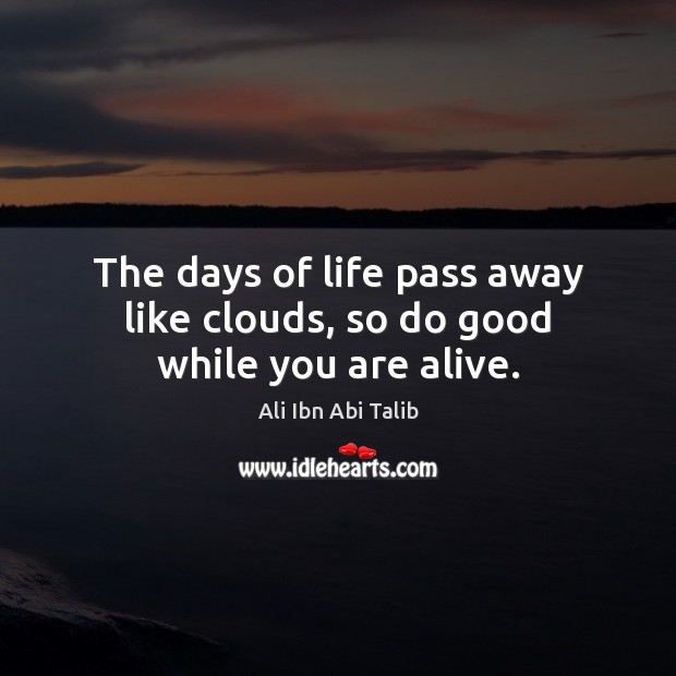 The days of life pass away like clouds, so do good while you are alive. Ali Ibn Abi Talib Picture Quote