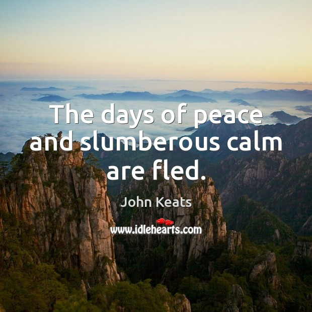 The days of peace and slumberous calm are fled. John Keats Picture Quote