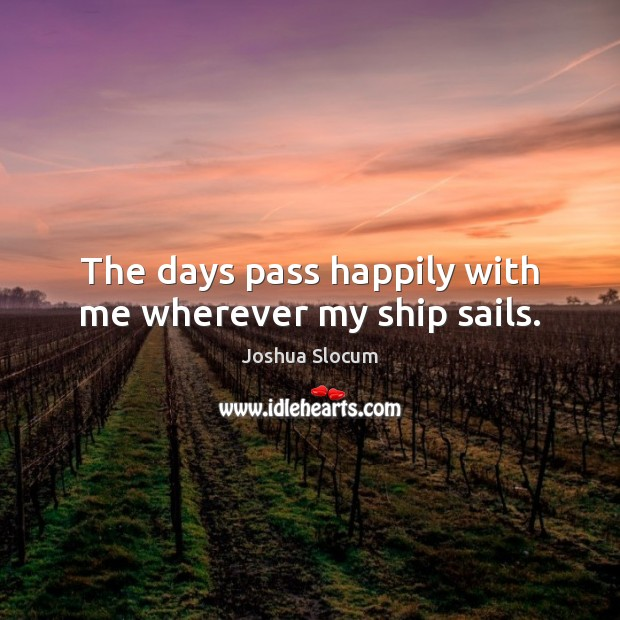 The days pass happily with me wherever my ship sails. Joshua Slocum Picture Quote