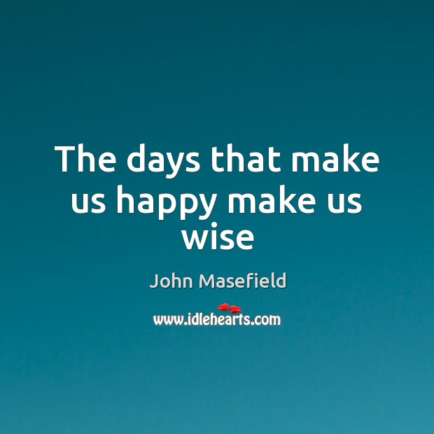 The days that make us happy make us wise John Masefield Picture Quote