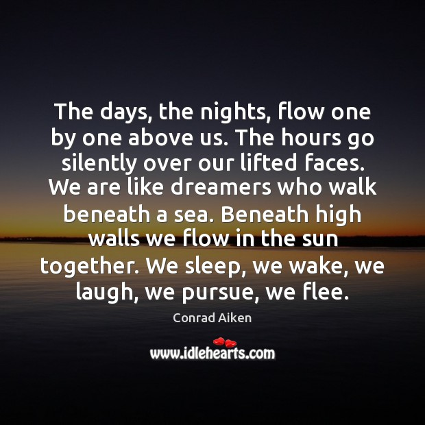 The days, the nights, flow one by one above us. The hours Conrad Aiken Picture Quote