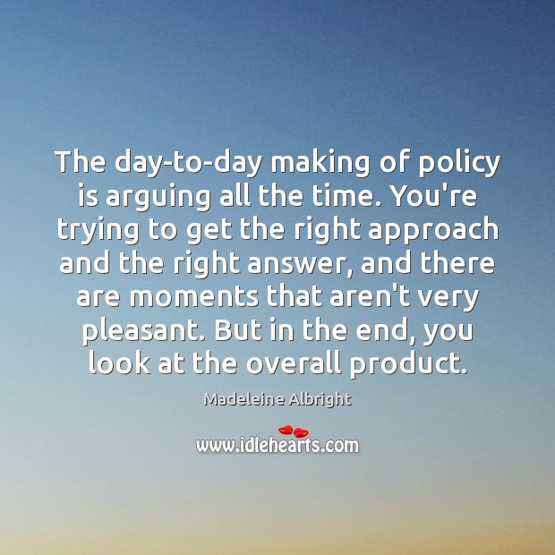 The day-to-day making of policy is arguing all the time. You're trying Madeleine Albright Picture Quote