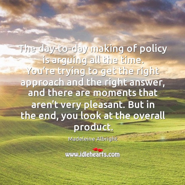 The day-to-day making of policy is arguing all the time. You're trying to get the right approach and.. Image