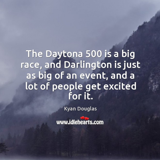 The daytona 500 is a big race, and darlington is just as big of an event, and a lot of people get excited for it. Kyan Douglas Picture Quote