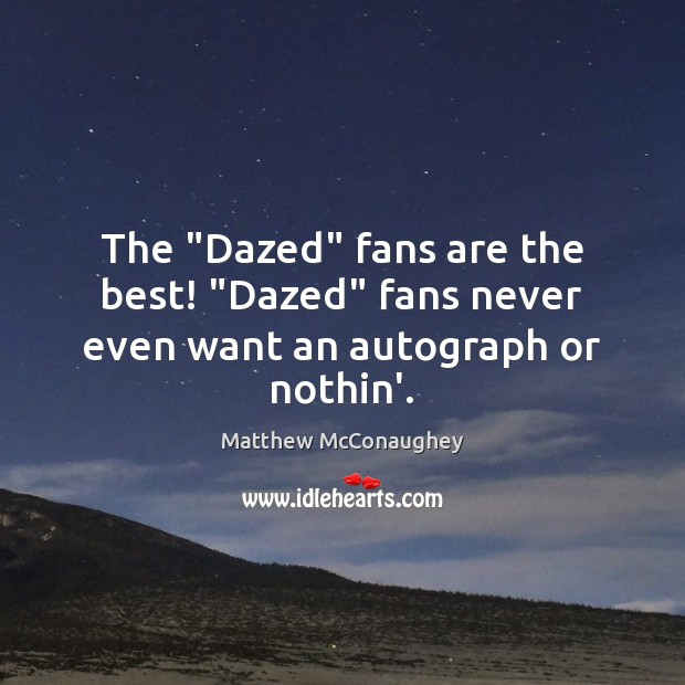 """The """"Dazed"""" fans are the best! """"Dazed"""" fans never even want an autograph or nothin'. Matthew McConaughey Picture Quote"""