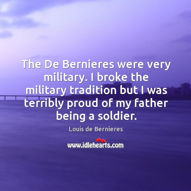 The de bernieres were very military. I broke the military tradition but I was Louis de Bernieres Picture Quote