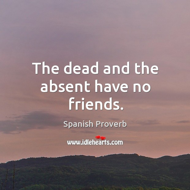 Image, The dead and the absent have no friends.