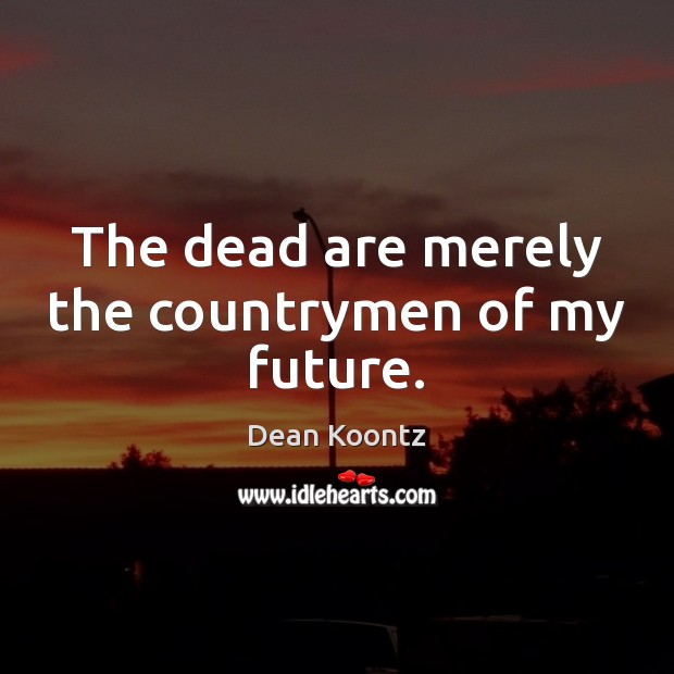 The dead are merely the countrymen of my future. Image