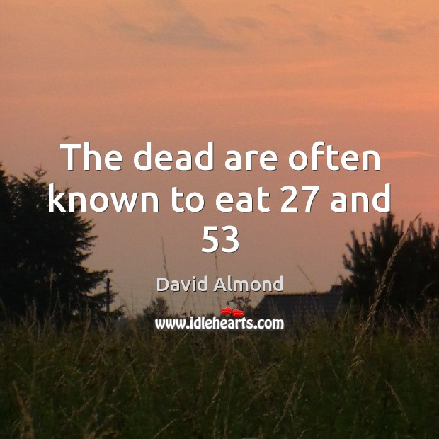 The dead are often known to eat 27 and 53 David Almond Picture Quote