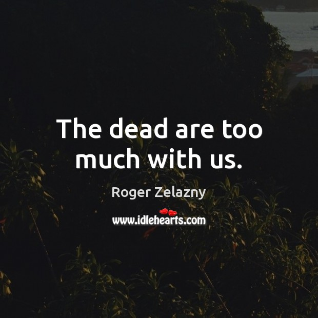 Image, The dead are too much with us.