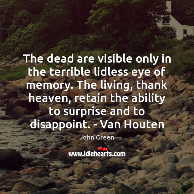 The dead are visible only in the terrible lidless eye of memory. John Green Picture Quote
