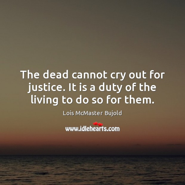 The dead cannot cry out for justice. It is a duty of the living to do so for them. Lois McMaster Bujold Picture Quote