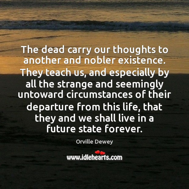 The dead carry our thoughts to another and nobler existence. They teach Image