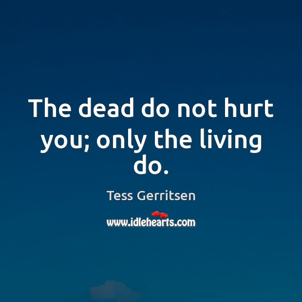 Image, The dead do not hurt you; only the living do.