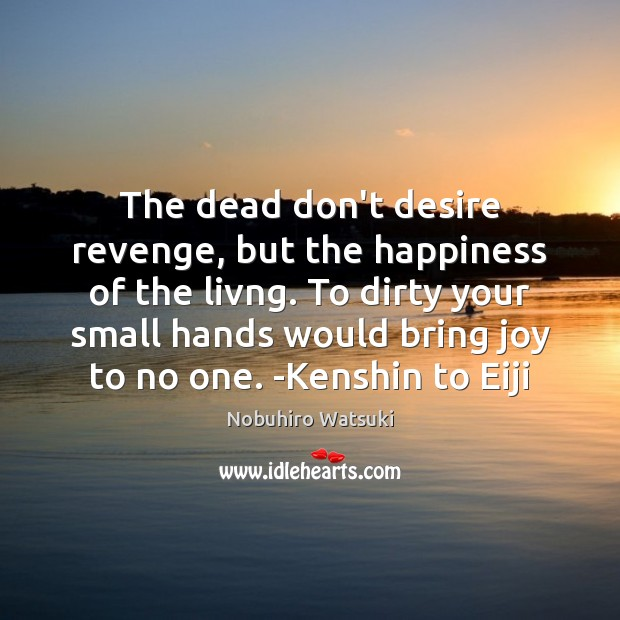 The dead don't desire revenge, but the happiness of the livng. To Nobuhiro Watsuki Picture Quote