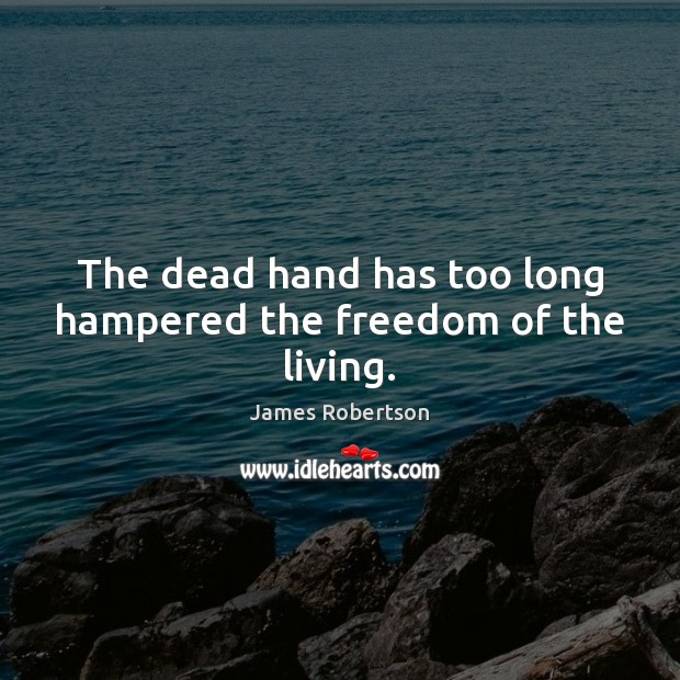 The dead hand has too long hampered the freedom of the living. Image