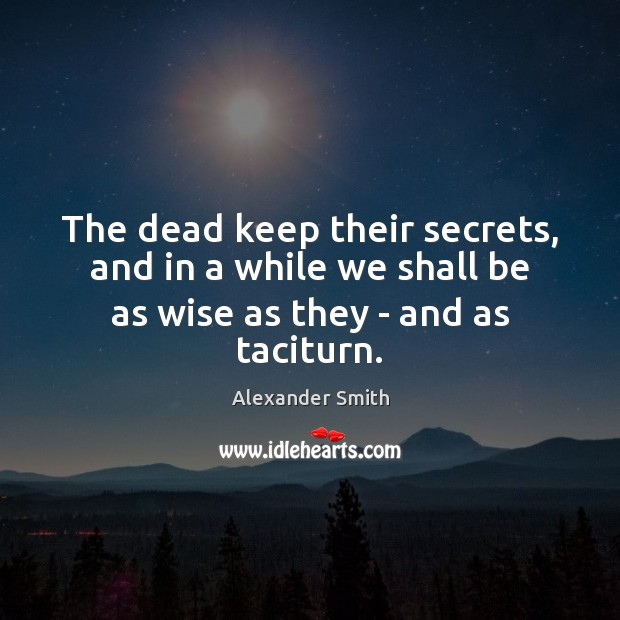 The dead keep their secrets, and in a while we shall be as wise as they – and as taciturn. Alexander Smith Picture Quote