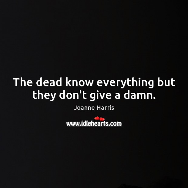 The dead know everything but they don't give a damn. Joanne Harris Picture Quote