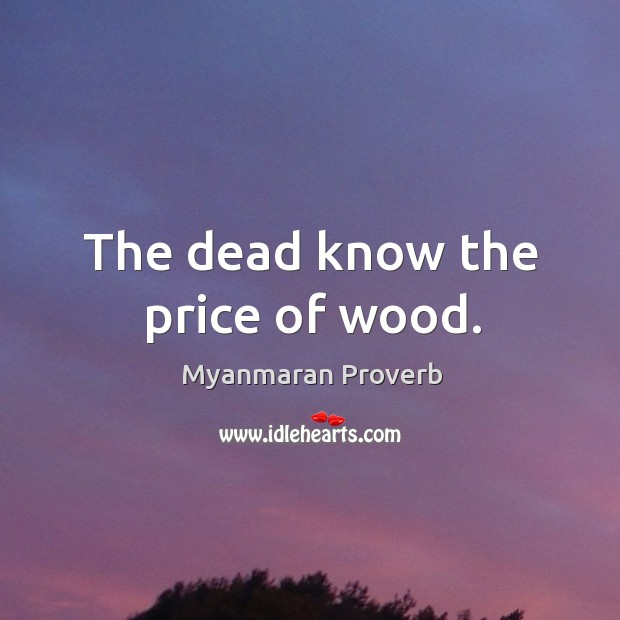 The dead know the price of wood. Myanmaran Proverbs Image